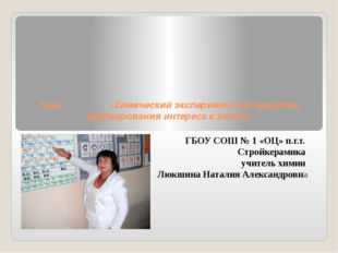 Тема: «Химический эксперимент как средство формирования интереса к химии» ГБ