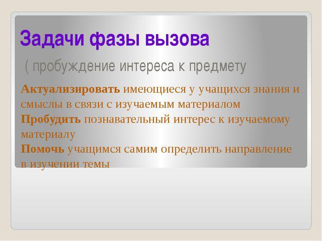 Задачи фазы вызова ( пробуждение интереса к предмету Актуализировать имеющиес...