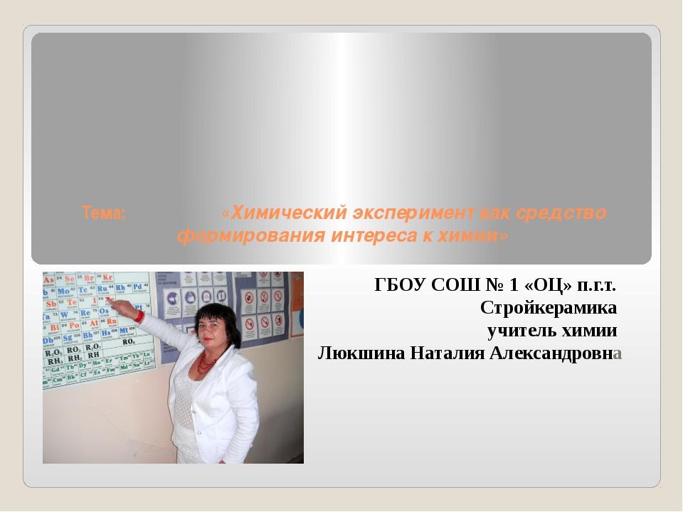 Тема: «Химический эксперимент как средство формирования интереса к химии» ГБ...
