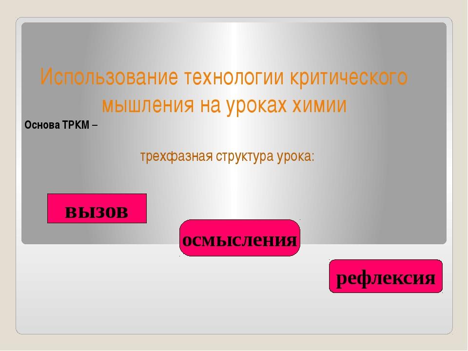 Использование технологии критического мышления на уроках химии Основа ТРКМ –...