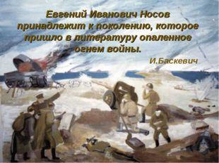 Евгений Иванович Носов принадлежит к поколению, которое пришло в литературу о