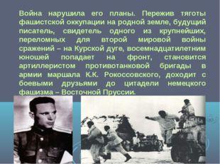 Война нарушила его планы. Пережив тяготы фашистской оккупации на родной земл
