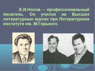 Е.И.Носов – профессиональный писатель. Он учился на Высших литературных курс