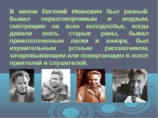 В жизни Евгений Иванович был разный. Бывал неразговорчивым и хмурым, смотрящи