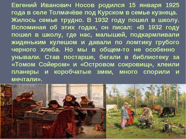 Евгений Иванович Носов родился 15 января 1925 года в селе Толмачёве под Курск...