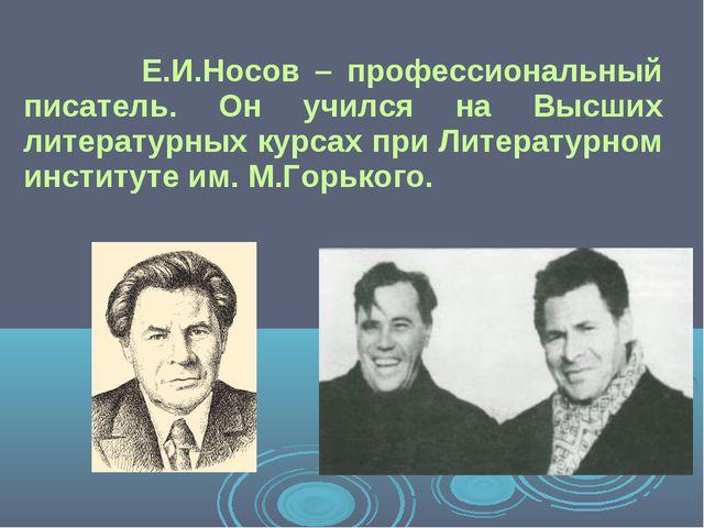 Е.И.Носов – профессиональный писатель. Он учился на Высших литературных курс...