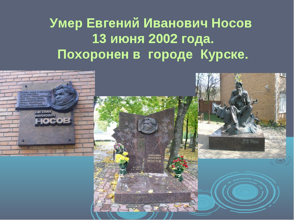 Умер Евгений Иванович Носов 13 июня 2002 года. Похоронен в городе Курске.