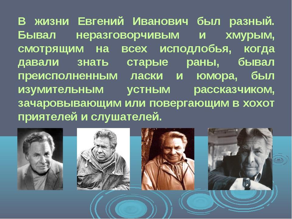 В жизни Евгений Иванович был разный. Бывал неразговорчивым и хмурым, смотрящи...
