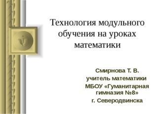 Технология модульного обучения на уроках математики Смирнова Т. В. учитель ма