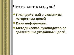 Что входит в модуль? План действий с указанием конкретных целей Банк информац