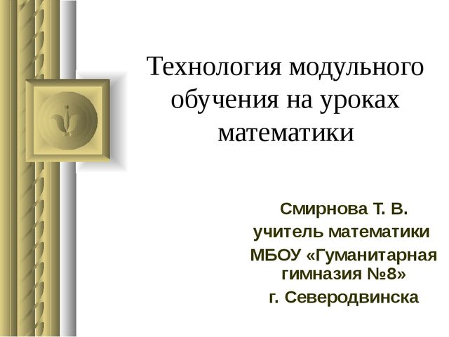 Технология модульного обучения на уроках математики Смирнова Т. В. учитель ма...