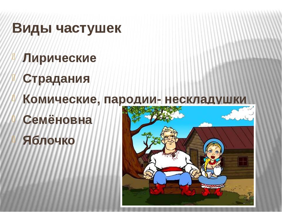 Виды частушек Лирические Страдания Комические, пародии- нескладушки Семёновна...