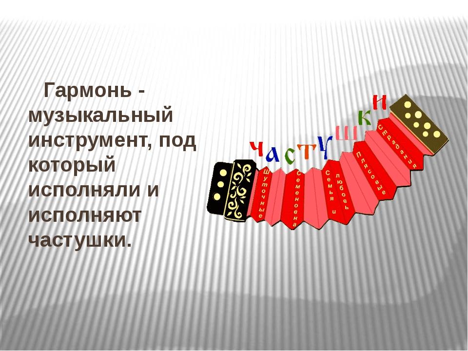 Гармонь - музыкальный инструмент, под который исполняли и исполняют частушки.