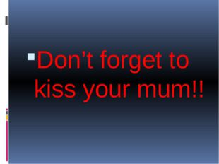 Don't forget to kiss your mum!!