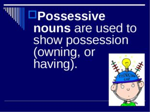 Possessive nouns are used to show possession (owning, or having).