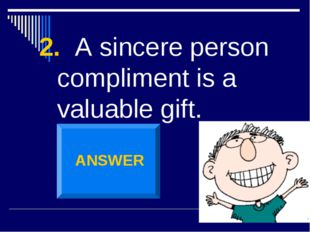 2. A sincere person compliment is a valuable gift. ANSWER