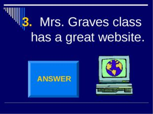 3. Mrs. Graves class has a great website. ANSWER