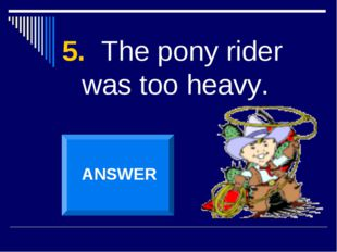 5. The pony rider was too heavy. ANSWER