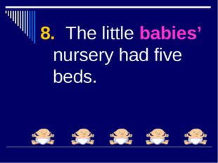 8. The little babies' nursery had five beds.