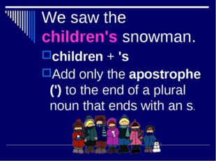 We saw the children's snowman. children + 's Add only the apostrophe (') to t