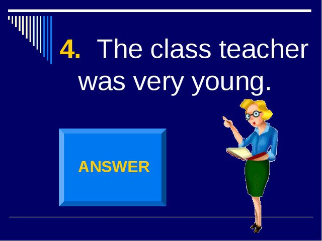4. The class teacher was very young. ANSWER