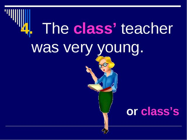 4. The class' teacher was very young. or class's