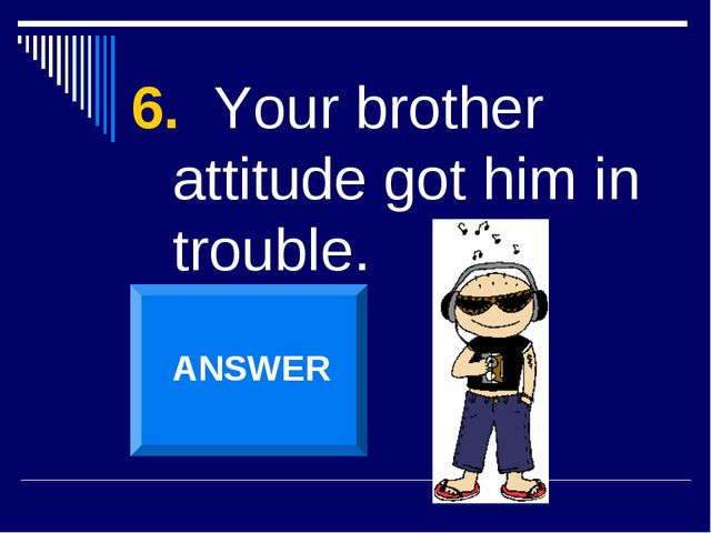 6. Your brother attitude got him in trouble. ANSWER