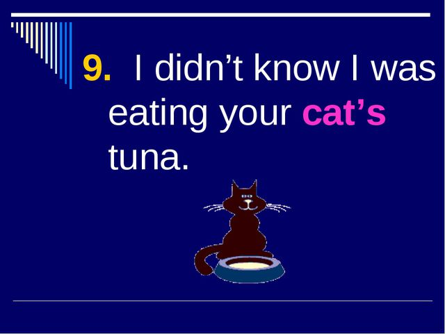 9. I didn't know I was eating your cat's tuna.