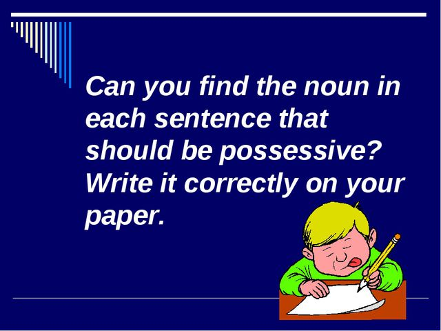 Can you find the noun in each sentence that should be possessive? Write it co...