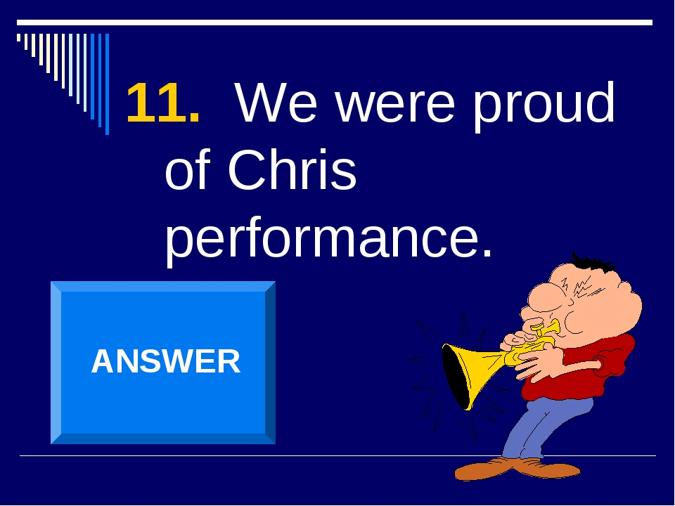 11. We were proud of Chris performance. ANSWER
