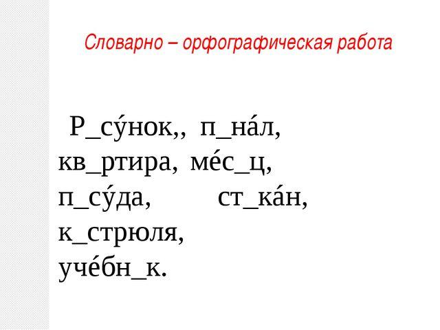 Словарно – орфографическая работа Р_сýнок,, п_нáл, кв_ртира, мéс_ц, п_сýда, с...