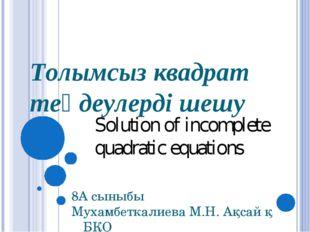 Толымсыз квадрат теңдеулерді шешу 8А сыныбы Мухамбеткалиева М.Н. Ақсай қ БҚО