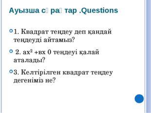 Ауызша сұрақтар .Questions 1. Квадрат теңдеу деп қандай теңдеуді айтамыз? 2.
