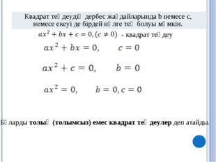 Бұларды толық (толымсыз) емес квадрат теңдеулер деп атайды. - квадрат теңдеу