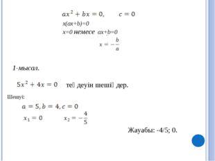 x(ax+b)=0 x=0 немесе ax+b=0 1-мысал. теңдеуін шешіңдер. , . Шешуі: Жауабы: -4