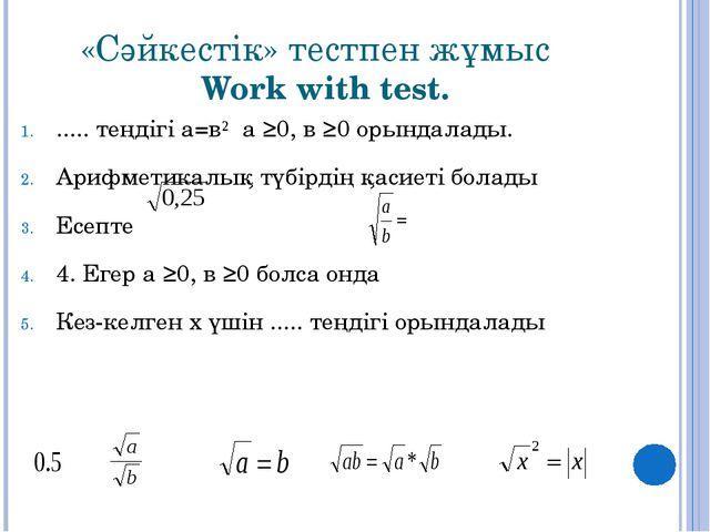«Сәйкестік» тестпен жұмыс Work with test. ..... теңдігі а=в² а ≥0, в ≥0 орынд...