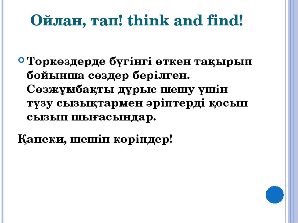 Ойлан, тап! think and find! Торкөздерде бүгінгі өткен тақырып бойынша сөздер...