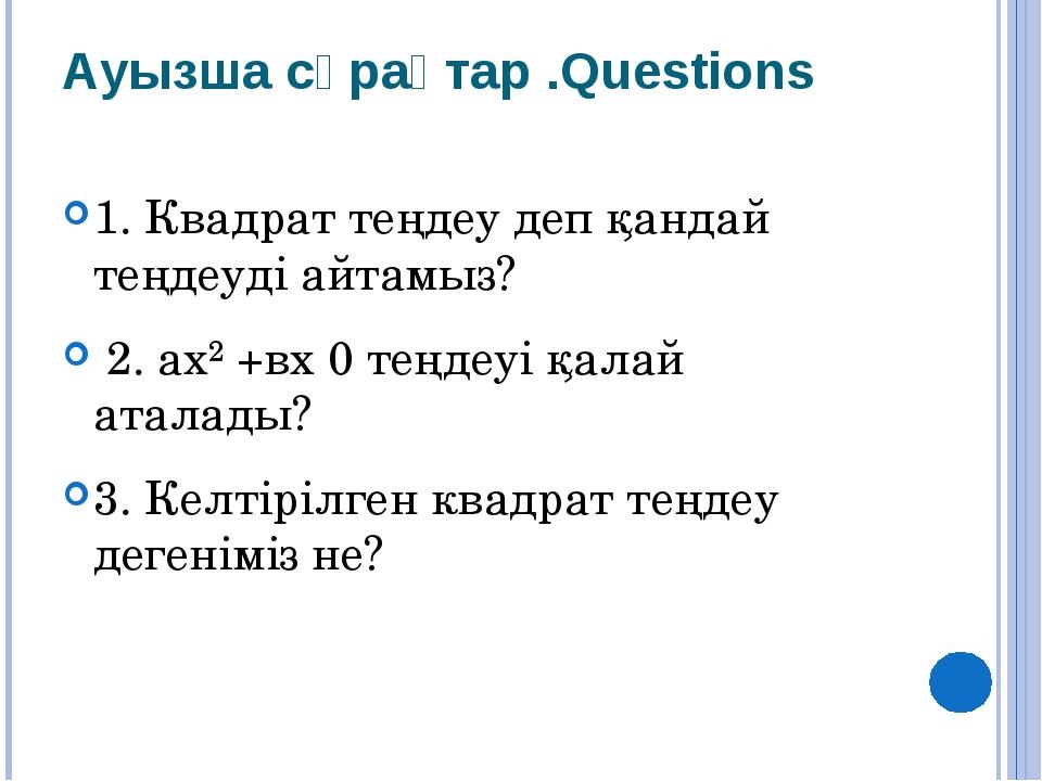 Ауызша сұрақтар .Questions 1. Квадрат теңдеу деп қандай теңдеуді айтамыз? 2....