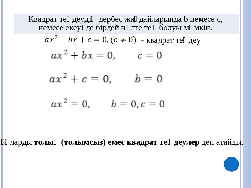 Бұларды толық (толымсыз) емес квадрат теңдеулер деп атайды. - квадрат теңдеу...