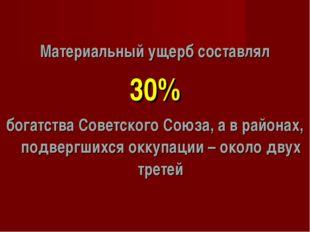 Материальный ущерб составлял 30% богатства Советского Союза, а в районах, под