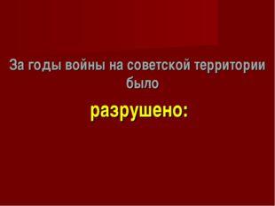 За годы войны на советской территории было разрушено: