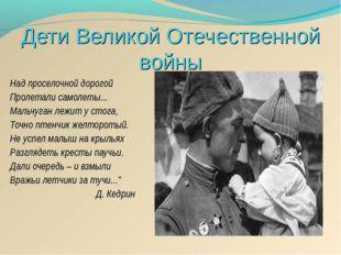Дети Великой Отечественной войны Над проселочной дорогой Пролетали самолеты..