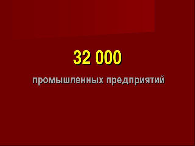 32 000 промышленных предприятий