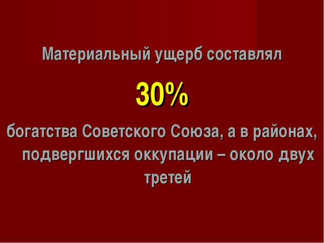 Материальный ущерб составлял 30% богатства Советского Союза, а в районах, под...