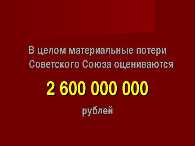 В целом материальные потери Советского Союза оцениваются 2 600 000 000 рублей