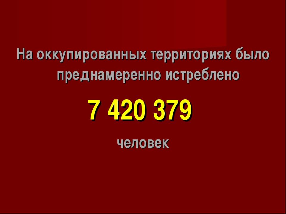 На оккупированных территориях было преднамеренно истреблено 7 420 379 человек