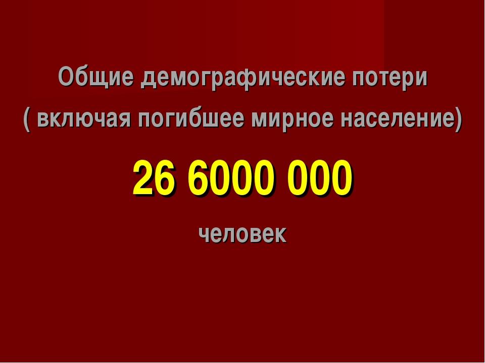Общие демографические потери ( включая погибшее мирное население) 26 6000 000...