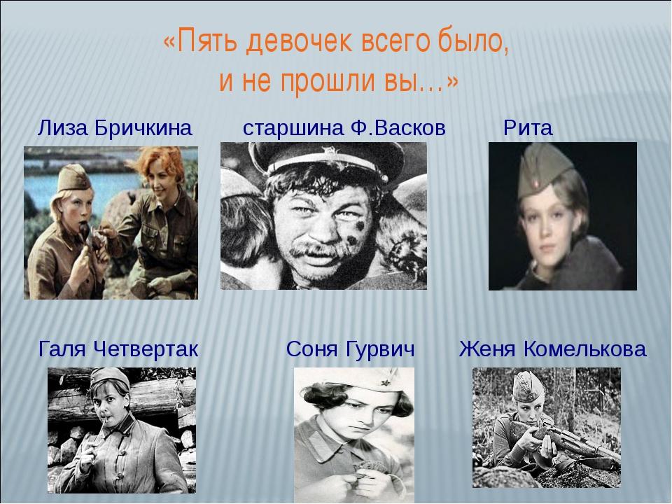 Лиза Бричкина старшина Ф.Васков Рита Осянина Галя Четвертак Соня Гурвич Женя...