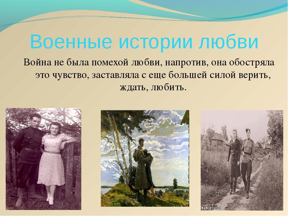 Военные истории любви Война не была помехой любви, напротив, она обостряла эт...