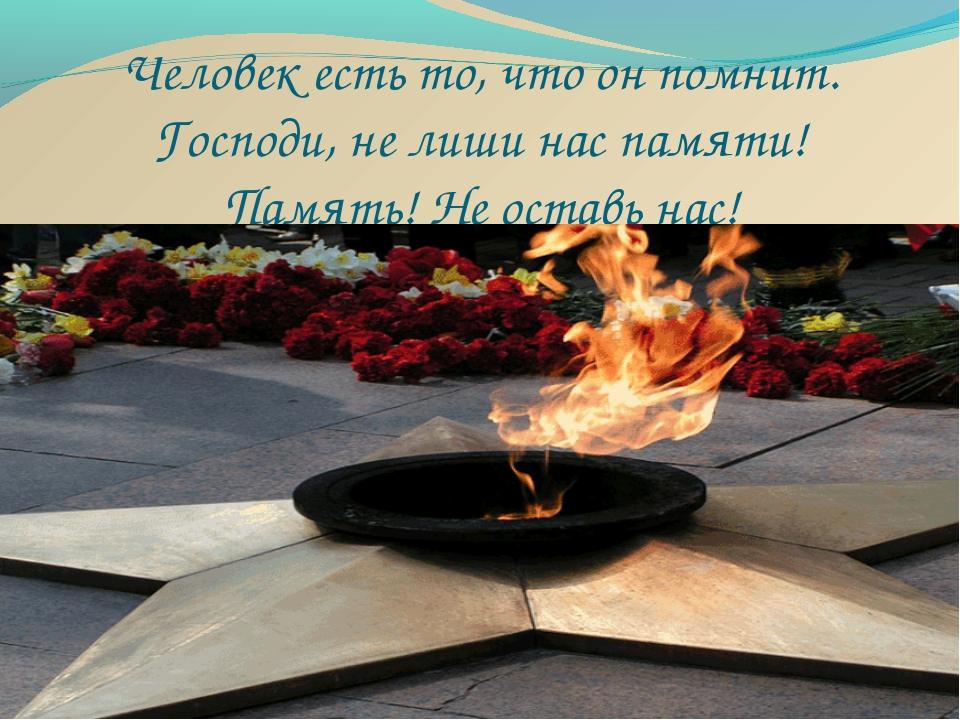 Человек есть то, что он помнит. Господи, не лиши нас памяти! Память! Не оста...